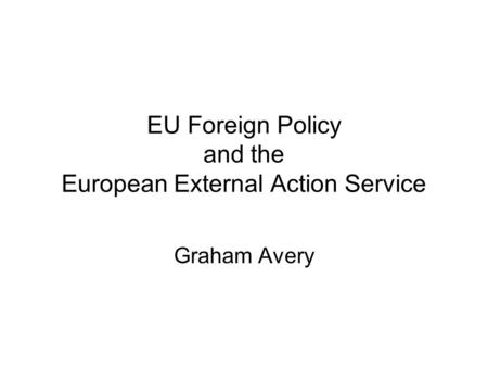 EU Foreign Policy and the European External Action Service Graham Avery.