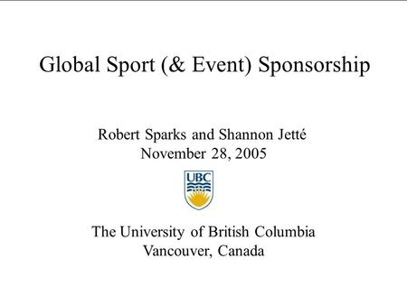 Global Sport (& Event) Sponsorship Robert Sparks and Shannon Jetté November 28, 2005 The University of British Columbia Vancouver, Canada.