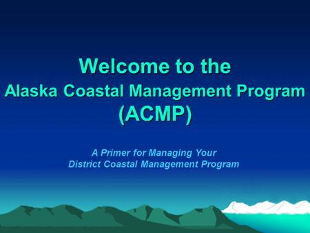Welcome to the Alaska Coastal Management Program (ACMP) A Primer for Managing Your District Coastal Management Program.