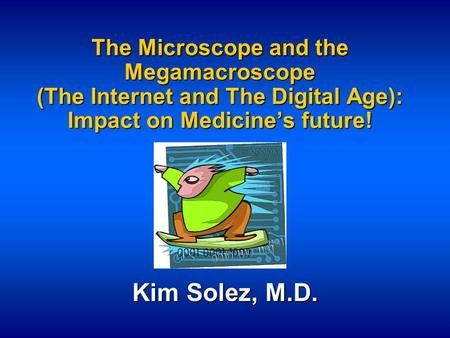 The Microscope and the Megamacroscope (The Internet and The Digital Age): Impact on Medicine's future! Kim Solez, M.D.