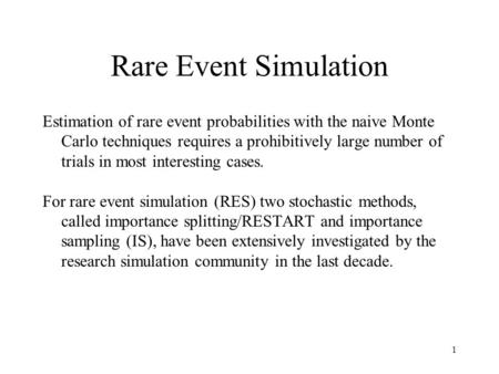 1 Rare Event Simulation Estimation of rare event probabilities with the naive Monte Carlo techniques requires a prohibitively large number of trials in.
