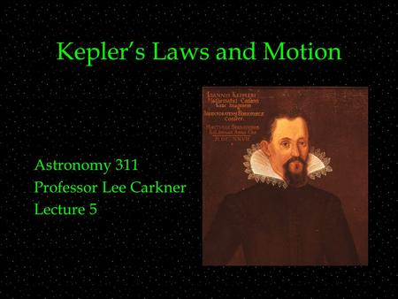 Kepler's Laws and Motion Astronomy 311 Professor Lee Carkner Lecture 5.