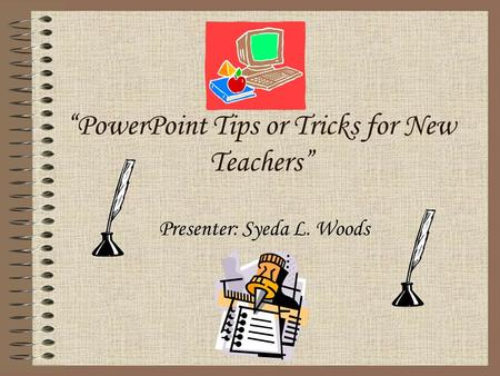 """PowerPoint Tips or Tricks for New Teachers"" Presenter: Syeda L. Woods."