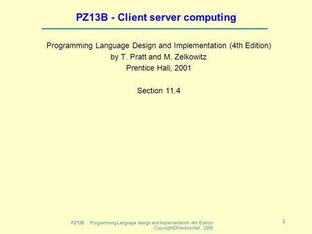 PZ13B Programming Language design and Implementation -4th Edition Copyright©Prentice Hall, 2000 1 PZ13B - Client server computing Programming Language.