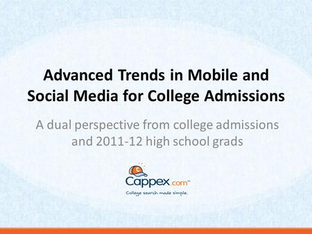 Advanced Trends in Mobile and Social Media for College Admissions A dual perspective from college admissions and 2011-12 high school grads.