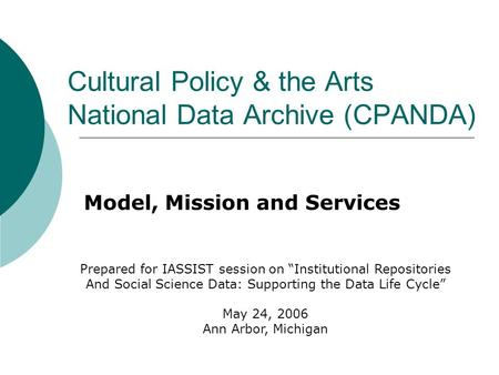 "Cultural Policy & the Arts National Data Archive (CPANDA) Model, Mission and Services Prepared for IASSIST session on ""Institutional Repositories And Social."