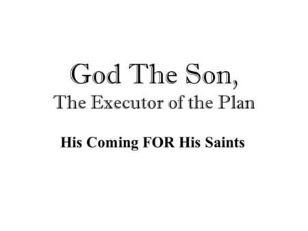 God The Son, The Executor of the Plan His Coming FOR His Saints.