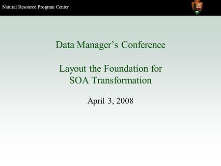 Natural Resource Program Center Data Manager's Conference Layout the Foundation for SOA Transformation April 3, 2008.