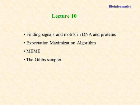 Bioinformatics Finding signals and motifs in DNA and proteins Expectation Maximization Algorithm MEME The Gibbs sampler Lecture 10.