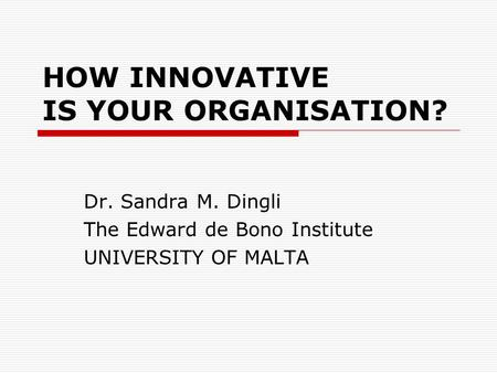 HOW INNOVATIVE IS YOUR ORGANISATION? Dr. Sandra M. Dingli The Edward de Bono Institute UNIVERSITY OF MALTA.