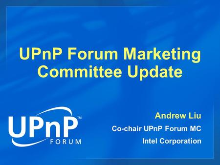 UPnP Forum Marketing Committee Update Andrew Liu Co-chair UPnP Forum MC Intel Corporation.