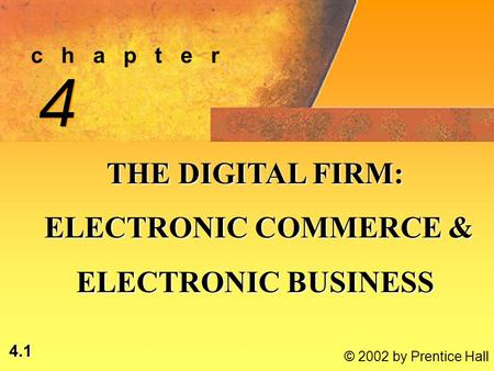 4.1 © 2002 by Prentice Hall c h a p t e r 4 4 THE DIGITAL FIRM: ELECTRONIC COMMERCE & ELECTRONIC COMMERCE & ELECTRONIC BUSINESS.