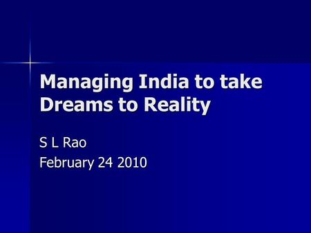 Managing <strong>India</strong> to take Dreams to Reality S L Rao February 24 2010.