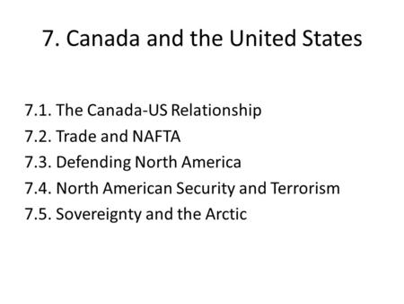 7. Canada and the United States 7.1. The Canada-US Relationship 7.2. Trade and NAFTA 7.3. Defending North America 7.4. North American Security and Terrorism.