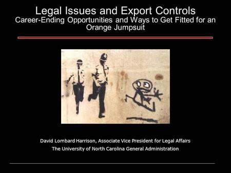 Legal Issues and Export Controls Career-Ending Opportunities and Ways to Get Fitted for an Orange Jumpsuit David Lombard Harrison, Associate Vice President.