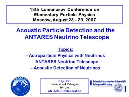 Kay Graf University of Erlangen for the ANTARES Collaboration 13th Lomonosov Conference on Elementary Particle Physics Moscow, August 23 – 29, 2007 Acoustic.