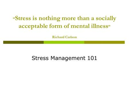 """ Stress is nothing more than a socially acceptable form of mental illness "" Richard Carlson Stress Management 101."