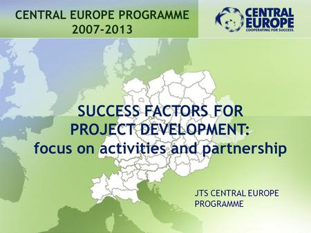 CENTRAL EUROPE PROGRAMME 2007-2013 SUCCESS FACTORS FOR PROJECT DEVELOPMENT: focus on activities and partnership JTS CENTRAL EUROPE PROGRAMME.