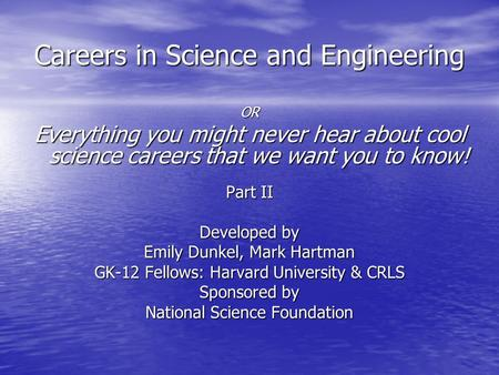 Careers in Science and Engineering OR Everything you might never hear about cool science careers that we want you to know! Part II Developed by Emily Dunkel,