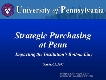 Strategic Purchasing at Penn Impacting the Institution's Bottom Line October 21, 2005 Presented by: Ralph Maier Director of Purchasing Services.