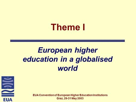 EUA Convention of European Higher Education Institutions Graz, 29-31 May 2003 Theme I European higher education in a globalised world.