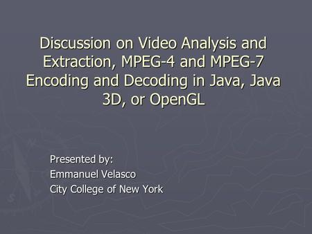 Discussion on Video Analysis and Extraction, MPEG-4 and MPEG-7 Encoding and Decoding in Java, Java 3D, or OpenGL Presented by: Emmanuel Velasco City College.