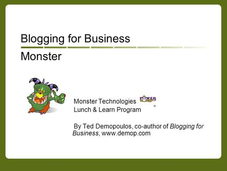 Monster Blogging for Business Monster Technologies Lunch & Learn Program By Ted Demopoulos, co-author of Blogging for Business, www.demop.com.