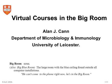 © AJC 2004.1/11 Virtual Courses in the Big Room Alan J. Cann Department of Microbiology & Immunology University of Leicester. Big Room: noun. (Also: Big.