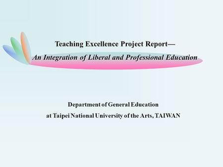 Department of General Education at Taipei National University of the Arts, TAIWAN Teaching Excellence Project Report— An Integration of Liberal and Professional.
