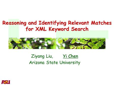 Reasoning and Identifying Relevant Matches for XML Keyword Search Yi Chen Ziyang Liu, Yi Chen Arizona State University.