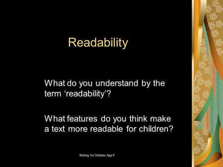 Writing for Children App F Readability What do you understand by the term 'readability'? What features do you think make a text more readable for children?