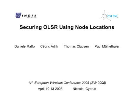 Securing OLSR Using Node Locations Daniele Raffo Cédric Adjih Thomas Clausen Paul Mühlethaler 11 th European Wireless Conference 2005 (EW 2005) April 10-13.
