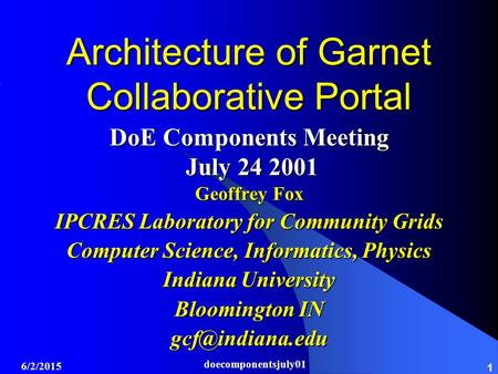 6/2/2015 doecomponentsjuly01 1 Architecture of Garnet Collaborative Portal DoE Components Meeting July 24 2001 July 24 2001 Geoffrey Fox IPCRES Laboratory.
