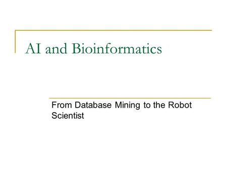 AI and Bioinformatics From Database Mining to the Robot Scientist.