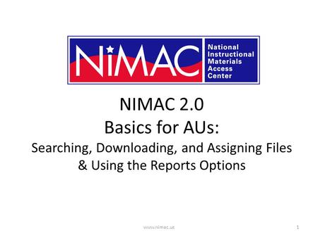 NIMAC 2.0 Basics for AUs: Searching, Downloading, and Assigning Files & Using the Reports Options 1www.nimac.us.