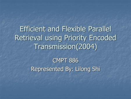 Efficient and Flexible Parallel Retrieval using Priority Encoded Transmission(2004) CMPT 886 Represented By: Lilong Shi.