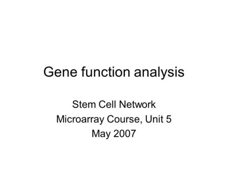 Gene function analysis Stem Cell Network Microarray Course, Unit 5 May 2007.