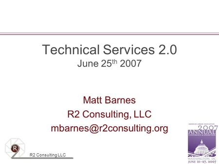 R2 Consulting LLC Technical Services 2.0 June 25 th 2007 Matt Barnes R2 Consulting, LLC