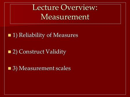 Lecture Overview: Measurement 1) Reliability of Measures 1) Reliability of Measures 2) Construct Validity 2) Construct Validity 3) Measurement scales 3)