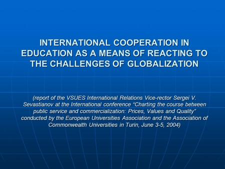 INTERNATIONAL COOPERATION IN EDUCATION AS A MEANS OF REACTING TO THE CHALLENGES OF GLOBALIZATION (report of the VSUES International Relations Vice-rector.