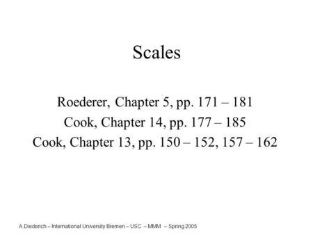 A.Diederich – International University Bremen – USC – MMM – Spring 2005 Scales Roederer, Chapter 5, pp. 171 – 181 Cook, Chapter 14, pp. 177 – 185 Cook,