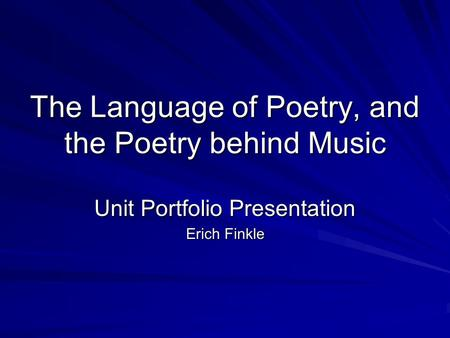 The Language of Poetry, and the Poetry behind Music Unit Portfolio Presentation Erich Finkle.