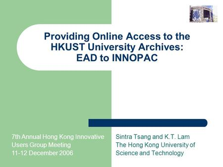 Providing Online Access to the HKUST University Archives: EAD to INNOPAC Sintra Tsang and K.T. Lam The Hong Kong University of Science and Technology 7th.