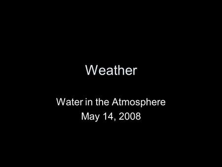 Weather Water in the Atmosphere May 14, 2008. Precipitation Precipitation is any form of water that falls from a cloud. Water vapor is the source of all.