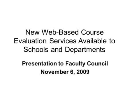 New Web-Based Course Evaluation Services Available to Schools and Departments Presentation to Faculty Council November 6, 2009.