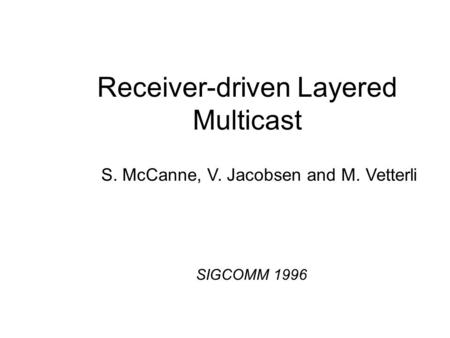 Receiver-driven Layered Multicast S. McCanne, V. Jacobsen and M. Vetterli SIGCOMM 1996.