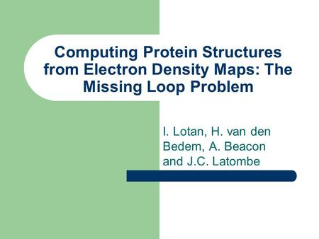 Computing Protein Structures from Electron Density Maps: The Missing Loop Problem I. Lotan, H. van den Bedem, A. Beacon and J.C. Latombe.