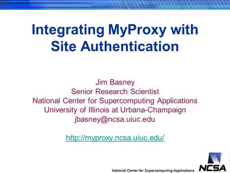 National Center for Supercomputing Applications Integrating MyProxy with Site Authentication Jim Basney Senior Research Scientist National Center for Supercomputing.