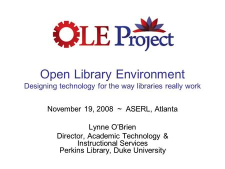 Open Library Environment Designing technology for the way libraries really work November 19, 2008 ~ ASERL, Atlanta Lynne O'Brien Director, Academic Technology.