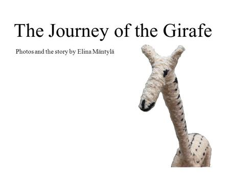 The Journey of the Girafe Photos and the story by Elina Mäntylä.